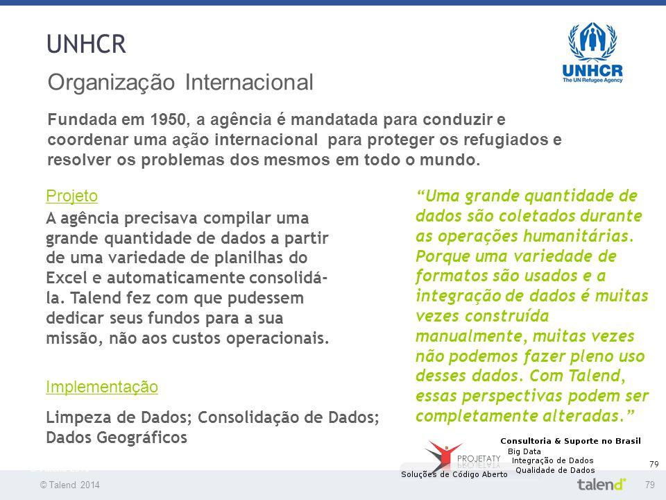 © Talend 201479 © Talend 2010 79 UNHCR Organização Internacional Fundada em 1950, a agência é mandatada para conduzir e coordenar uma ação internacion