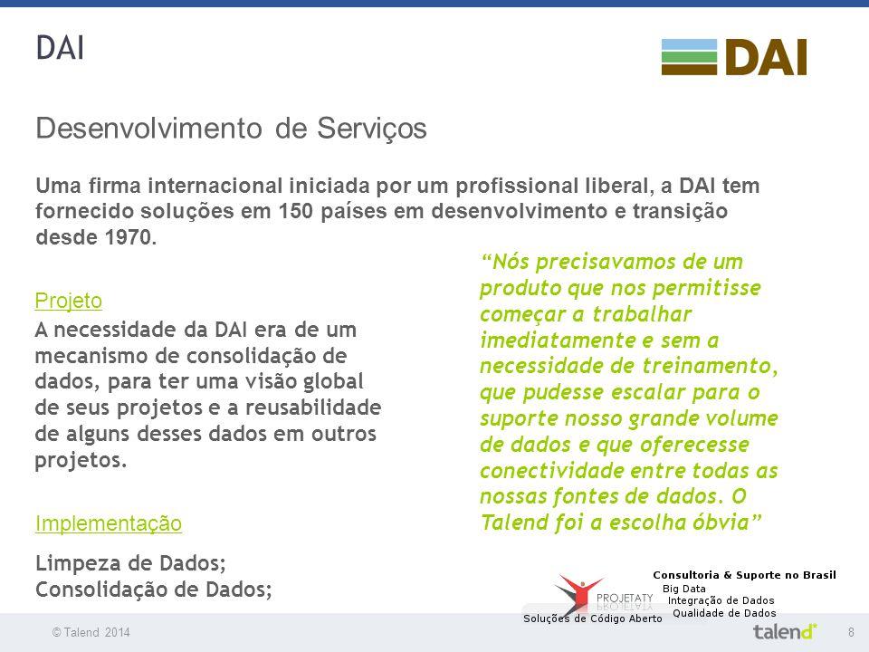© Talend 20148 © Talend 2010 DAI Desenvolvimento de Serviços Uma firma internacional iniciada por um profissional liberal, a DAI tem fornecido soluçõe