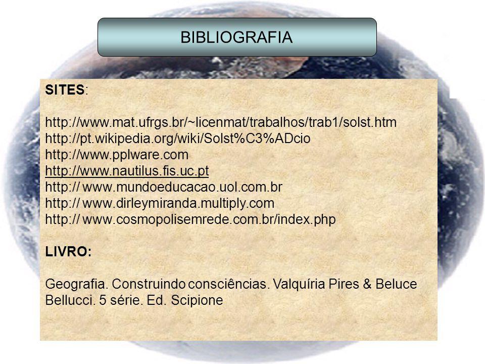 SITES: http://www.mat.ufrgs.br/~licenmat/trabalhos/trab1/solst.htm http://pt.wikipedia.org/wiki/Solst%C3%ADcio http://www.pplware.com http://www.nautilus.fis.uc.pt http:// www.mundoeducacao.uol.com.br http:// www.dirleymiranda.multiply.com http:// www.cosmopolisemrede.com.br/index.php LIVRO: Geografia.
