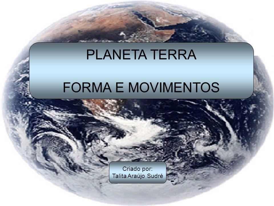 PLANETA TERRA FORMA E MOVIMENTOS Criado por: Talita Araújo Sudré