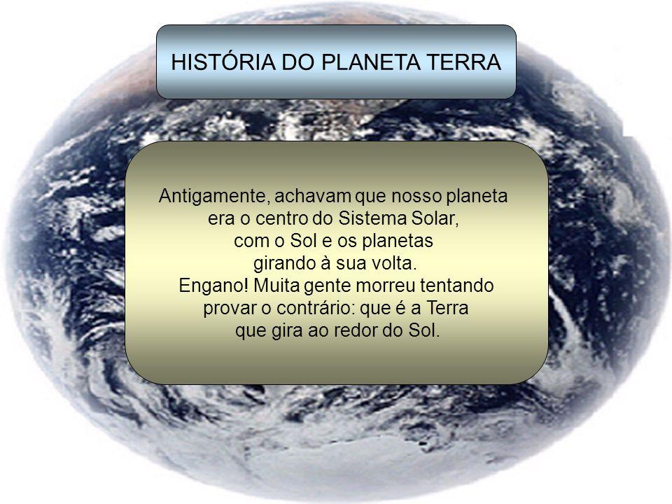 HISTÓRIA DO PLANETA TERRA Antigamente, achavam que nosso planeta era o centro do Sistema Solar, com o Sol e os planetas girando à sua volta.