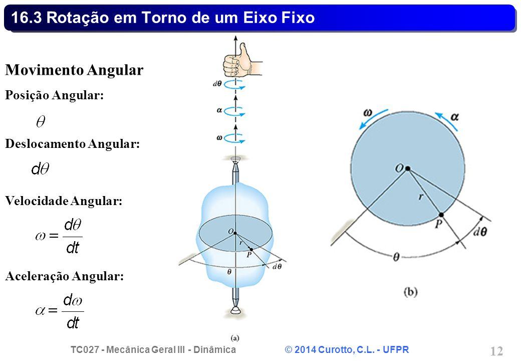 TC027 - Mecânica Geral III - Dinâmica © 2014 Curotto, C.L. - UFPR 12 16.3 Rotação em Torno de um Eixo Fixo Movimento Angular Posição Angular: Deslocam