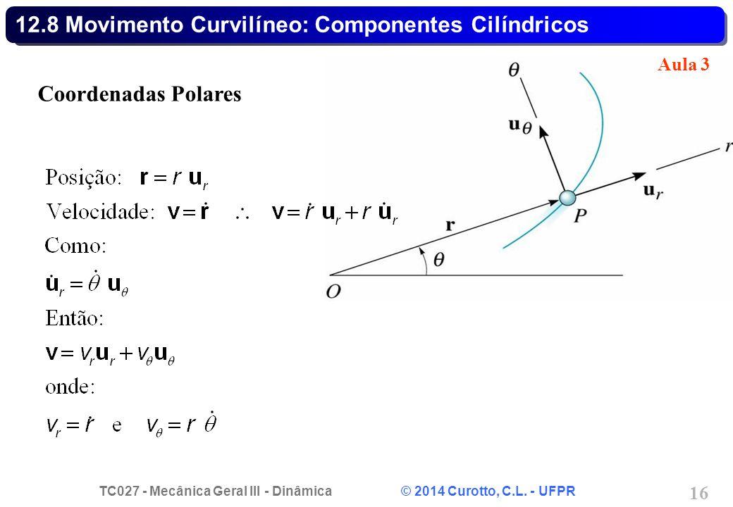 TC027 - Mecânica Geral III - Dinâmica © 2014 Curotto, C.L. - UFPR 16 12.8 Movimento Curvilíneo: Componentes Cilíndricos Coordenadas Polares Aula 3