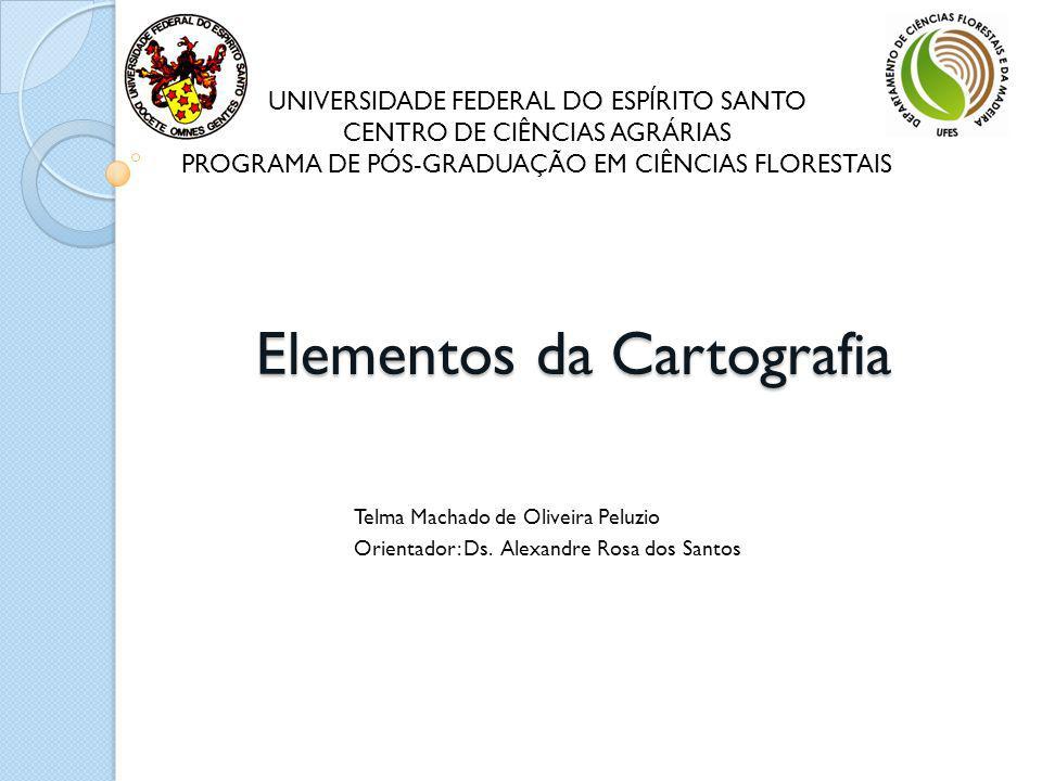 Elementos da Cartografia Telma Machado de Oliveira Peluzio Orientador: Ds. Alexandre Rosa dos Santos UNIVERSIDADE FEDERAL DO ESPÍRITO SANTO CENTRO DE