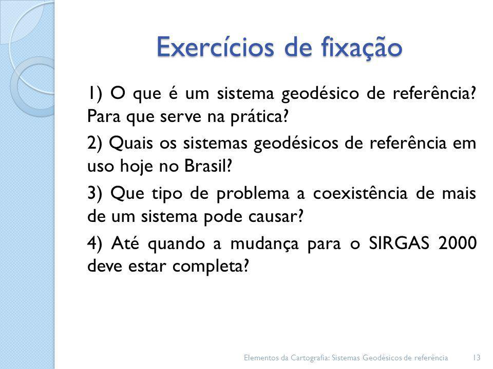 Exercícios de fixação 1) O que é um sistema geodésico de referência? Para que serve na prática? 2) Quais os sistemas geodésicos de referência em uso h