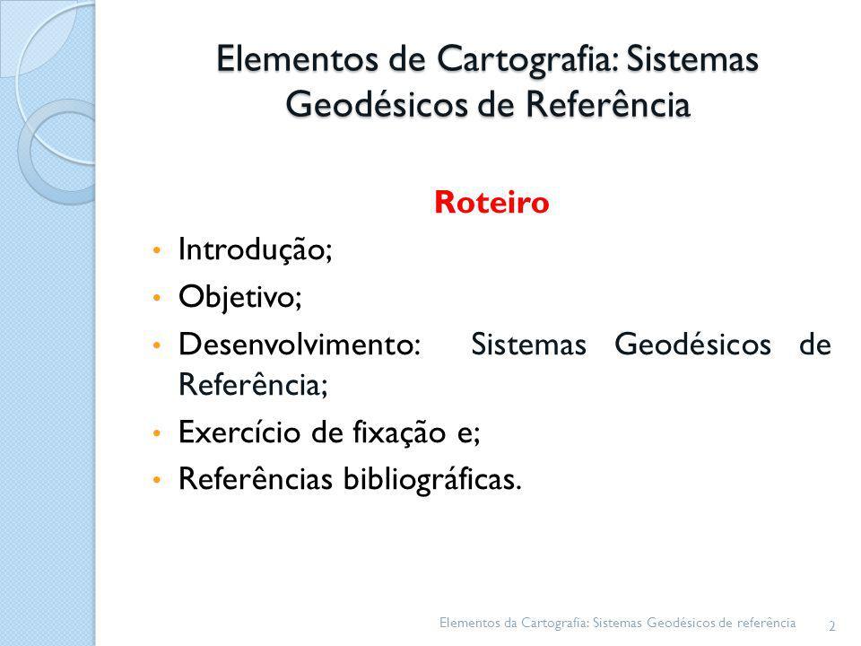 Elementos de Cartografia: Sistemas Geodésicos de Referência Roteiro Introdução; Objetivo; Desenvolvimento: Sistemas Geodésicos de Referência; Exercíci