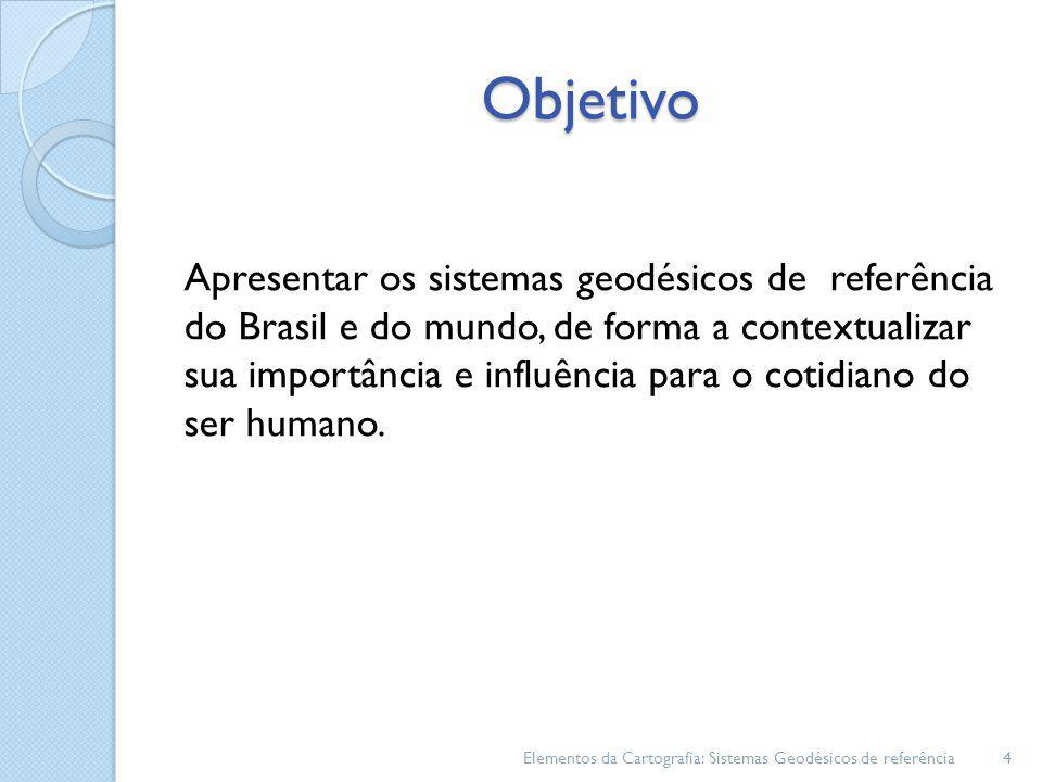 Objetivo Apresentar os sistemas geodésicos de referência do Brasil e do mundo, de forma a contextualizar sua importância e influência para o cotidiano