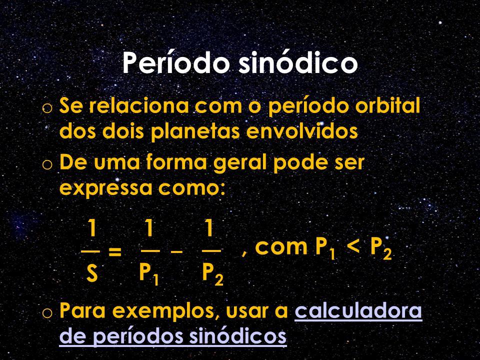 o Se relaciona com o período orbital dos dois planetas envolvidos o De uma forma geral pode ser expressa como: o Para exemplos, usar a calculadora de períodos sinódicoscalculadora de períodos sinódicos 1 S 1 P1P1 = 1 P2P2, com P 1 < P 2