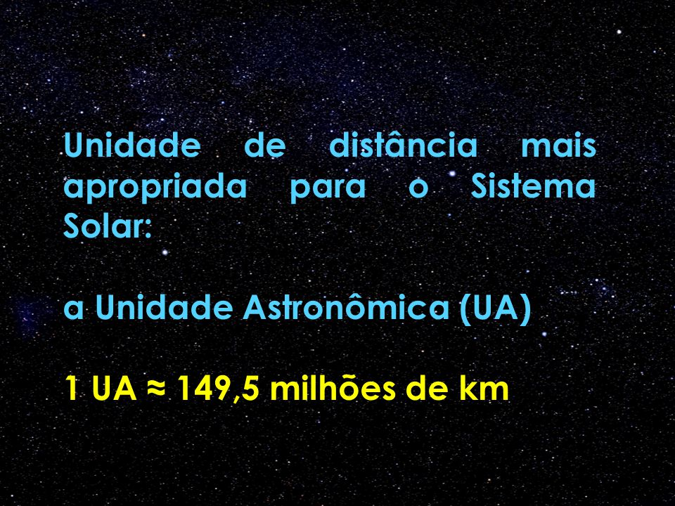 Unidade de distância mais apropriada para o Sistema Solar: a Unidade Astronômica (UA) 1 UA ≈ 149,5 milhões de km
