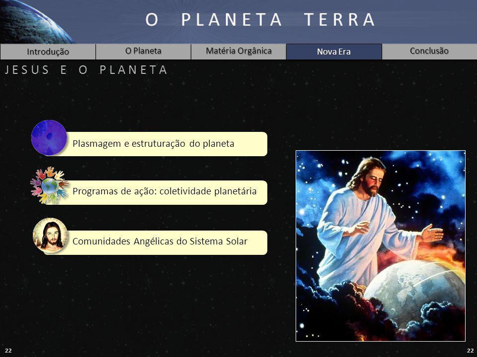 22 Introdução O Planeta Matéria Orgânica Nova Era Conclusão J E S U S E O P L A N E T A Nova Era Plasmagem e estruturação do planeta Programas de ação: coletividade planetária Comunidades Angélicas do Sistema Solar