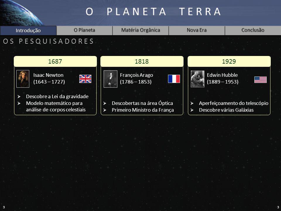 33 Introdução O Planeta Matéria Orgânica Nova Era Conclusão O S P E S Q U I S A D O R E S 16871818 Isaac Newton (1643 – 1727)  Descobre a Lei da grav