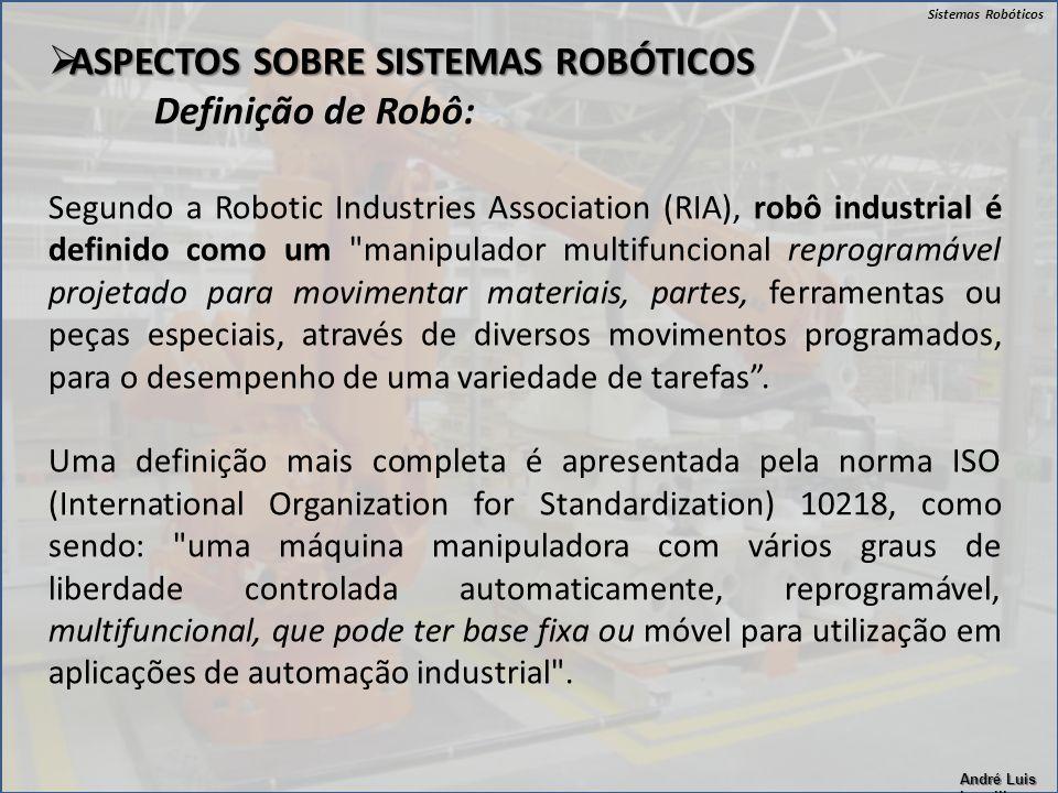 Sistemas Robóticos André Luis Lapolli  ASPECTOS SOBRE SISTEMAS ROBÓTICOS Definição de Robô: Segundo a Robotic Industries Association (RIA), robô indu