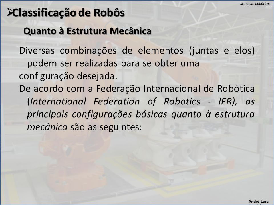 Sistemas Robóticos André Luis Lapolli Quanto à Estrutura Mecânica  Classificação de Robôs Diversas combinações de elementos (juntas e elos) podem ser