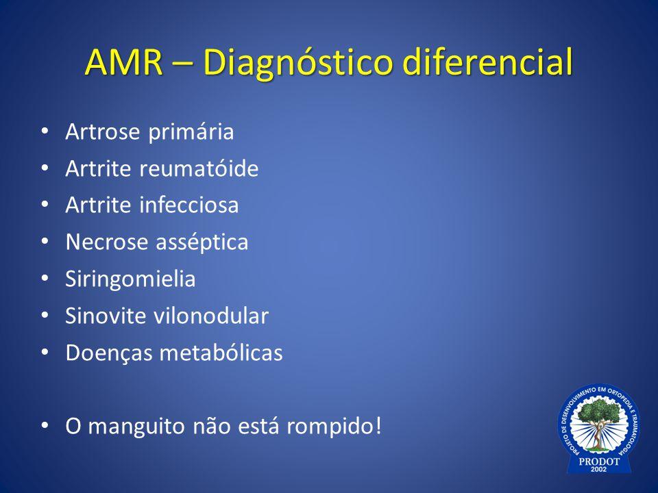 AMR – Diagnóstico diferencial Artrose primária Artrite reumatóide Artrite infecciosa Necrose asséptica Siringomielia Sinovite vilonodular Doenças meta