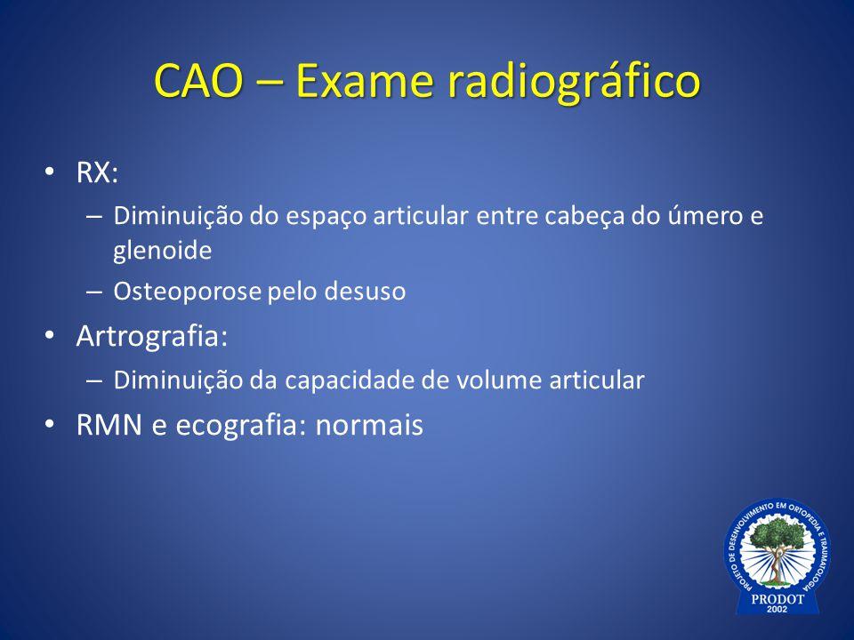 CAO – Exame radiográfico RX: – Diminuição do espaço articular entre cabeça do úmero e glenoide – Osteoporose pelo desuso Artrografia: – Diminuição da