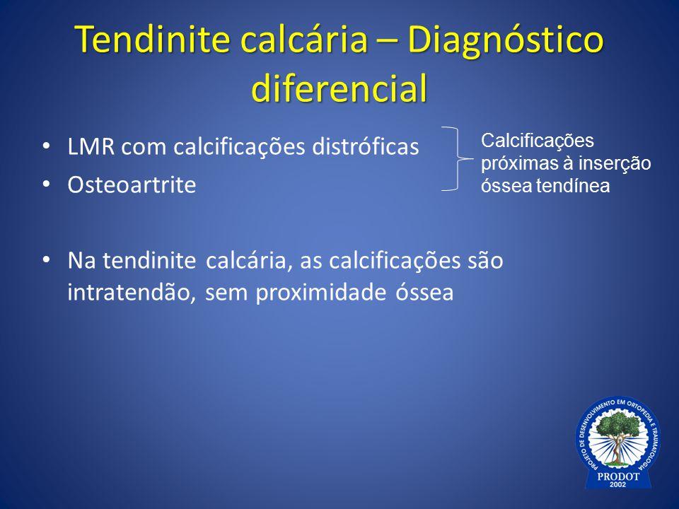 Tendinite calcária – Diagnóstico diferencial LMR com calcificações distróficas Osteoartrite Na tendinite calcária, as calcificações são intratendão, s