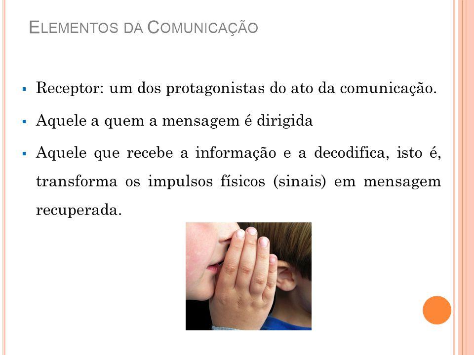 E LEMENTOS DA C OMUNICAÇÃO  Receptor: um dos protagonistas do ato da comunicação.  Aquele a quem a mensagem é dirigida  Aquele que recebe a informa