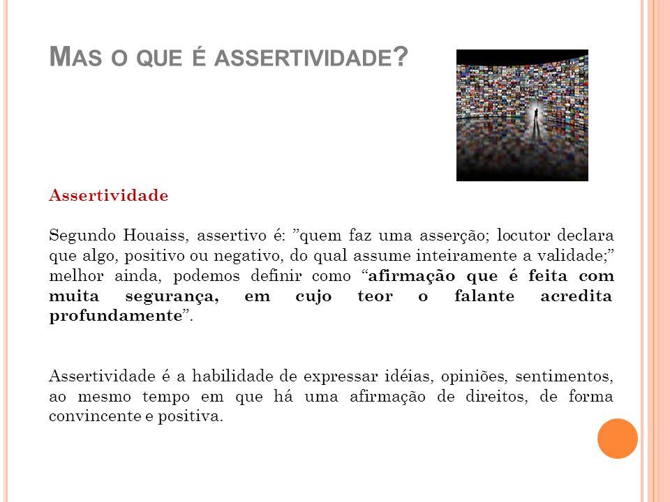 """M AS O QUE É ASSERTIVIDADE ? Assertividade Segundo Houaiss, assertivo é: """"quem faz uma asserção; locutor declara que algo, positivo ou negativo, do qu"""