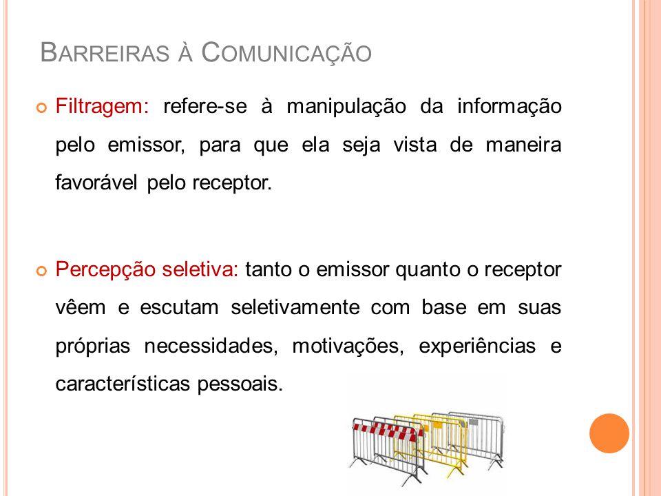 B ARREIRAS À C OMUNICAÇÃO Filtragem: refere-se à manipulação da informação pelo emissor, para que ela seja vista de maneira favorável pelo receptor. P