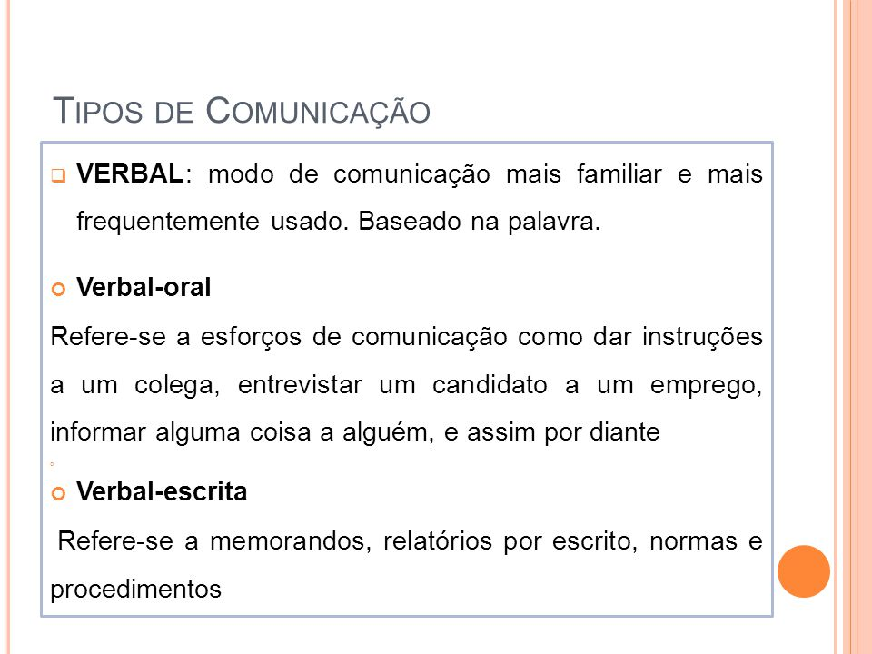 T IPOS DE C OMUNICAÇÃO  VERBAL: modo de comunicação mais familiar e mais frequentemente usado. Baseado na palavra. Verbal-oral Refere-se a esforços d