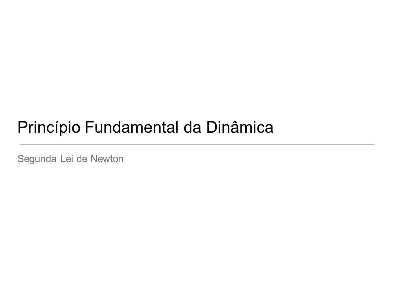 Princípio Fundamental da Dinâmica Segunda Lei de Newton
