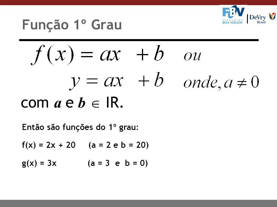 com a e b  IR. Função 1º Grau Então são funções do 1º grau: f(x) = 2x + 20 (a = 2 e b = 20) g(x) = 3x (a = 3 e b = 0)