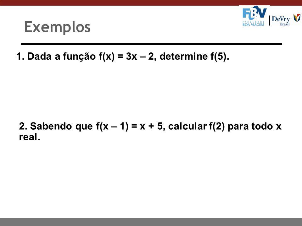 1. Dada a função f(x) = 3x – 2, determine f(5). 2. Sabendo que f(x – 1) = x + 5, calcular f(2) para todo x real. Exemplos