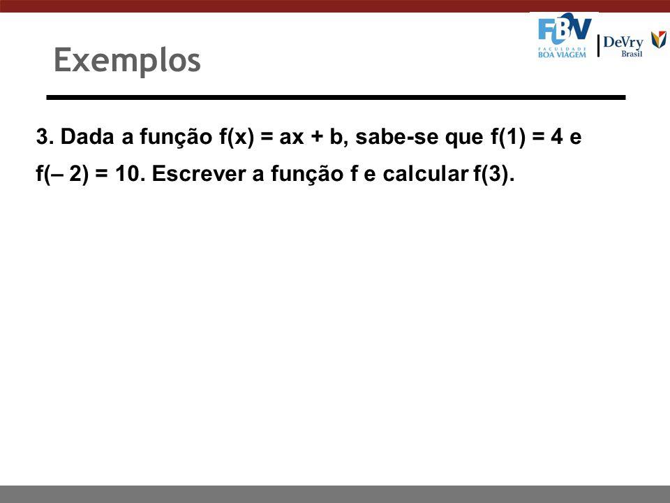 3. Dada a função f(x) = ax + b, sabe-se que f(1) = 4 e f(– 2) = 10. Escrever a função f e calcular f(3). Exemplos