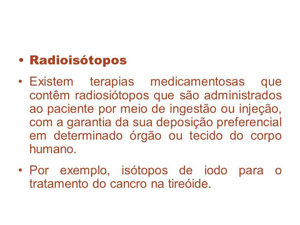 Radioisótopos Existem terapias medicamentosas que contêm radiosiótopos que são administrados ao paciente por meio de ingestão ou injeção, com a garant
