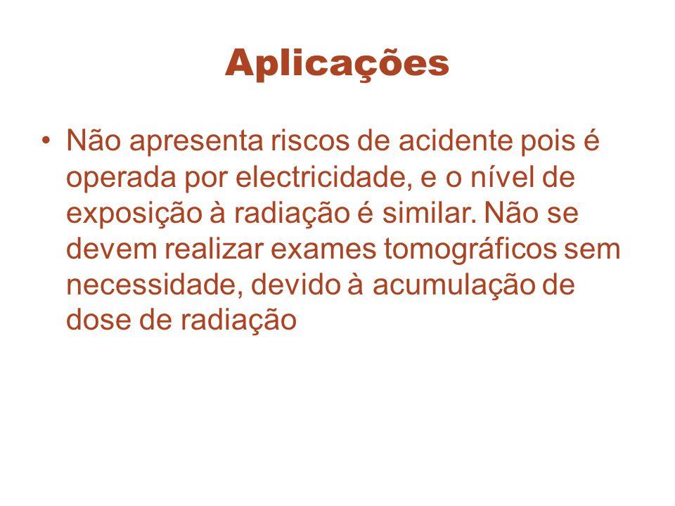 Aplicações Não apresenta riscos de acidente pois é operada por electricidade, e o nível de exposição à radiação é similar. Não se devem realizar exame