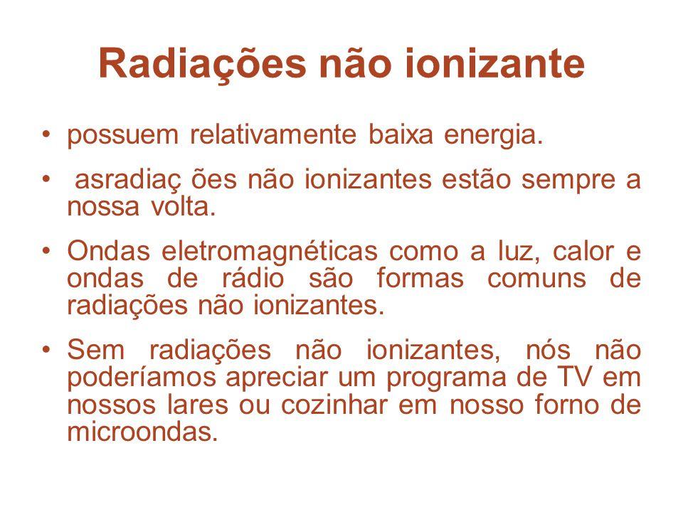 Radiações não ionizante possuem relativamente baixa energia. asradiaç ões não ionizantes estão sempre a nossa volta. Ondas eletromagnéticas como a luz