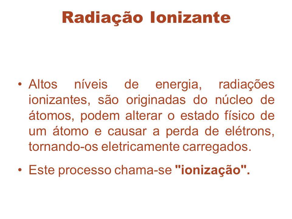 Radiação Ionizante Altos níveis de energia, radiações ionizantes, são originadas do núcleo de átomos, podem alterar o estado físico de um átomo e caus