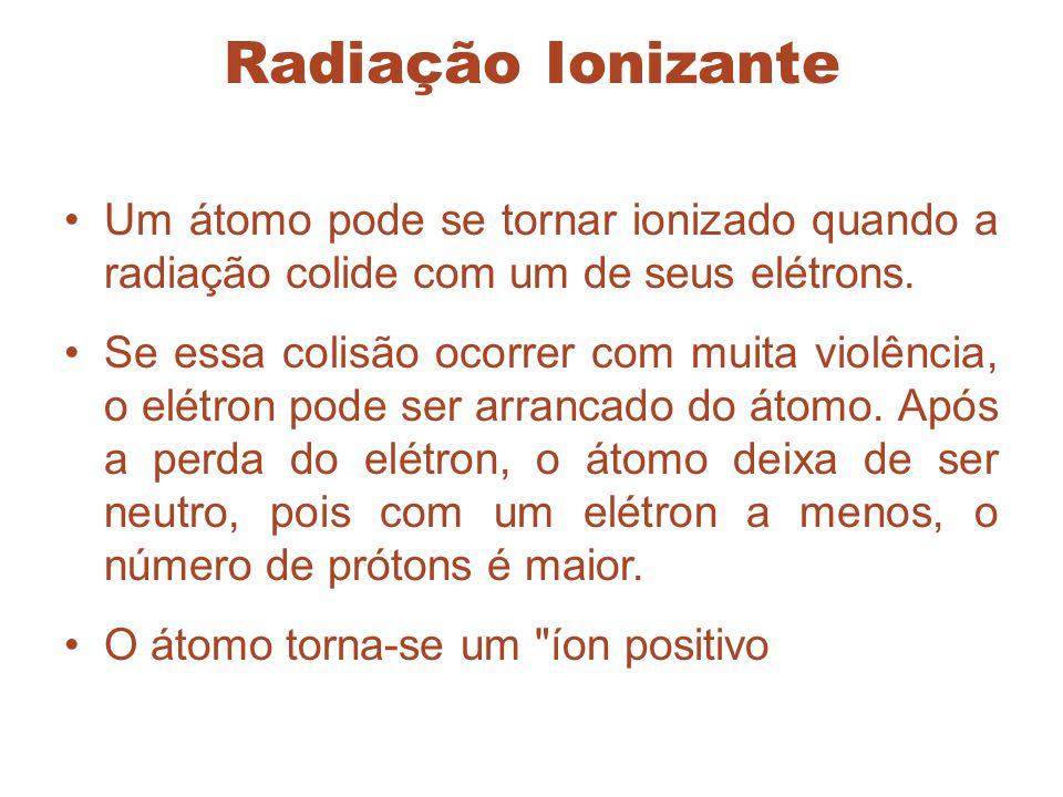 Radiação Ionizante Um átomo pode se tornar ionizado quando a radiação colide com um de seus elétrons. Se essa colisão ocorrer com muita violência, o e