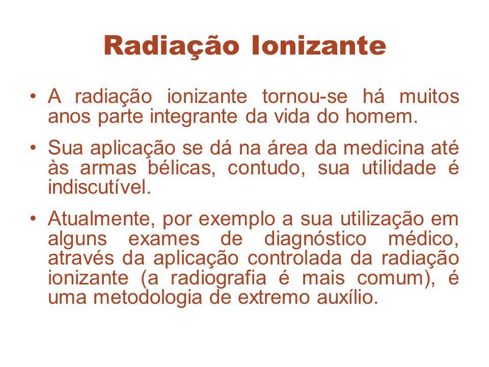 Radiação Ionizante A radiação ionizante tornou-se há muitos anos parte integrante da vida do homem. Sua aplicação se dá na área da medicina até às arm