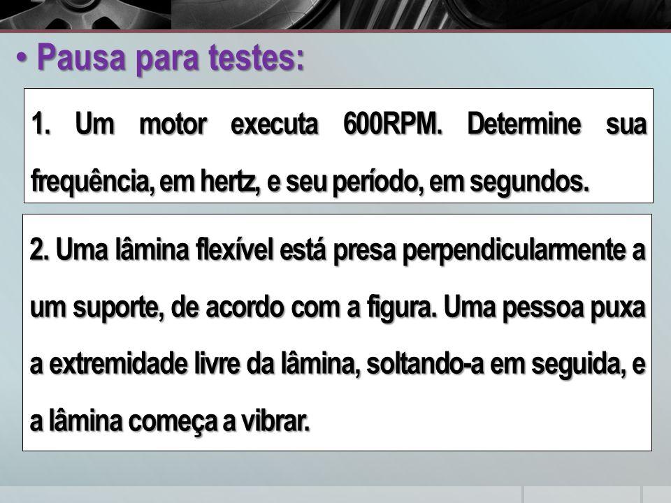 Pausa para testes: Pausa para testes: 1. Um motor executa 600RPM. Determine sua frequência, em hertz, e seu período, em segundos. 2. Uma lâmina flexív