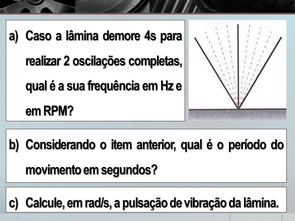 a)Caso a lâmina demore 4s para realizar 2 oscilações completas, qual é a sua frequência em Hz e em RPM.