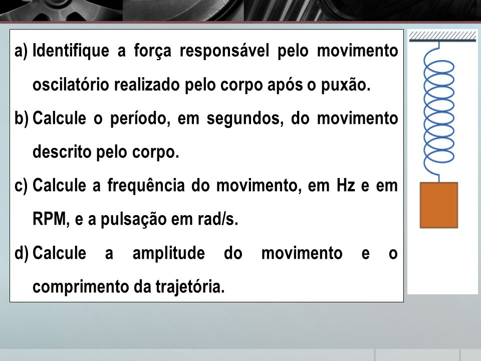 a)Identifique a força responsável pelo movimento oscilatório realizado pelo corpo após o puxão. b)Calcule o período, em segundos, do movimento descrit