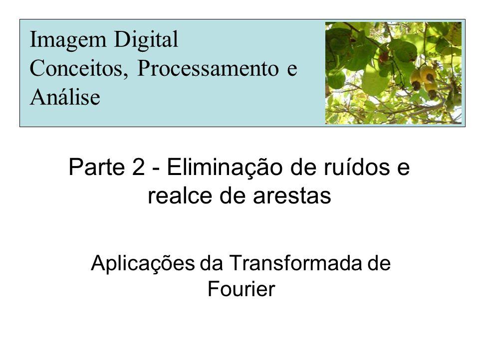 Parte 2 - Eliminação de ruídos e realce de arestas Aplicações da Transformada de Fourier Imagem Digital Conceitos, Processamento e Análise