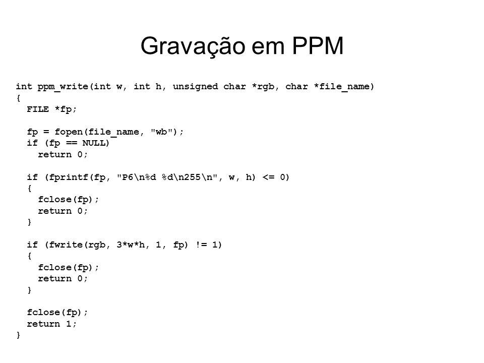 Gravação em PPM int ppm_write(int w, int h, unsigned char *rgb, char *file_name) { FILE *fp; fp = fopen(file_name, wb ); if (fp == NULL) return 0; if (fprintf(fp, P6\n%d %d\n255\n , w, h) <= 0) { fclose(fp); return 0; } if (fwrite(rgb, 3*w*h, 1, fp) != 1) { fclose(fp); return 0; } fclose(fp); return 1; }