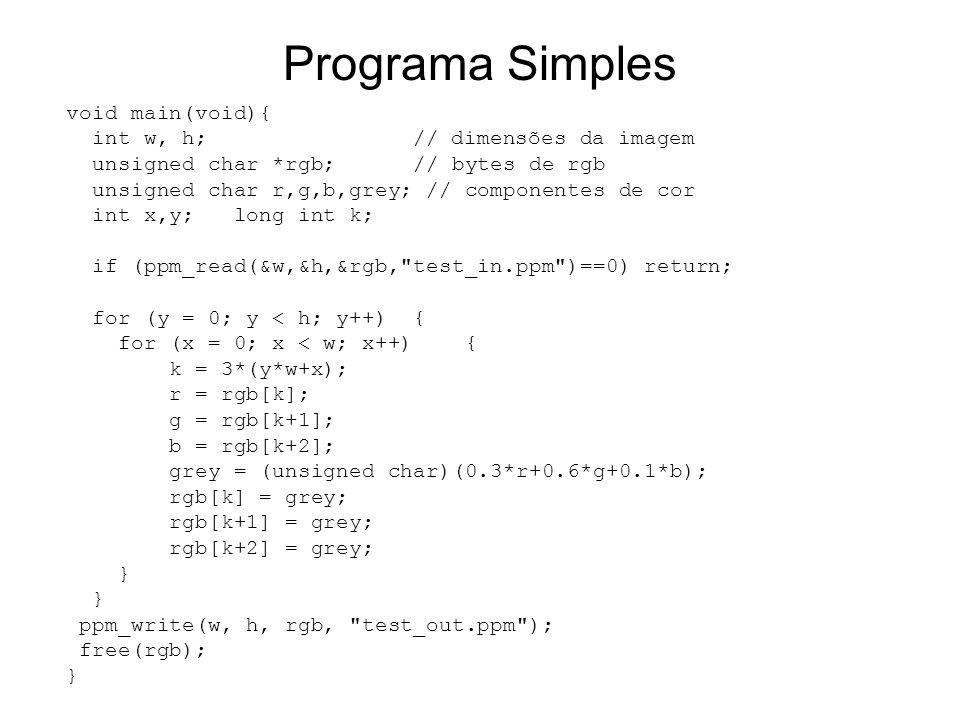Programa Simples void main(void){ int w, h; // dimensões da imagem unsigned char *rgb; // bytes de rgb unsigned char r,g,b,grey; // componentes de cor int x,y; long int k; if (ppm_read(&w,&h,&rgb, test_in.ppm )==0) return; for (y = 0; y < h; y++) { for (x = 0; x < w; x++) { k = 3*(y*w+x); r = rgb[k]; g = rgb[k+1]; b = rgb[k+2]; grey = (unsigned char)(0.3*r+0.6*g+0.1*b); rgb[k] = grey; rgb[k+1] = grey; rgb[k+2] = grey; } ppm_write(w, h, rgb, test_out.ppm ); free(rgb); }