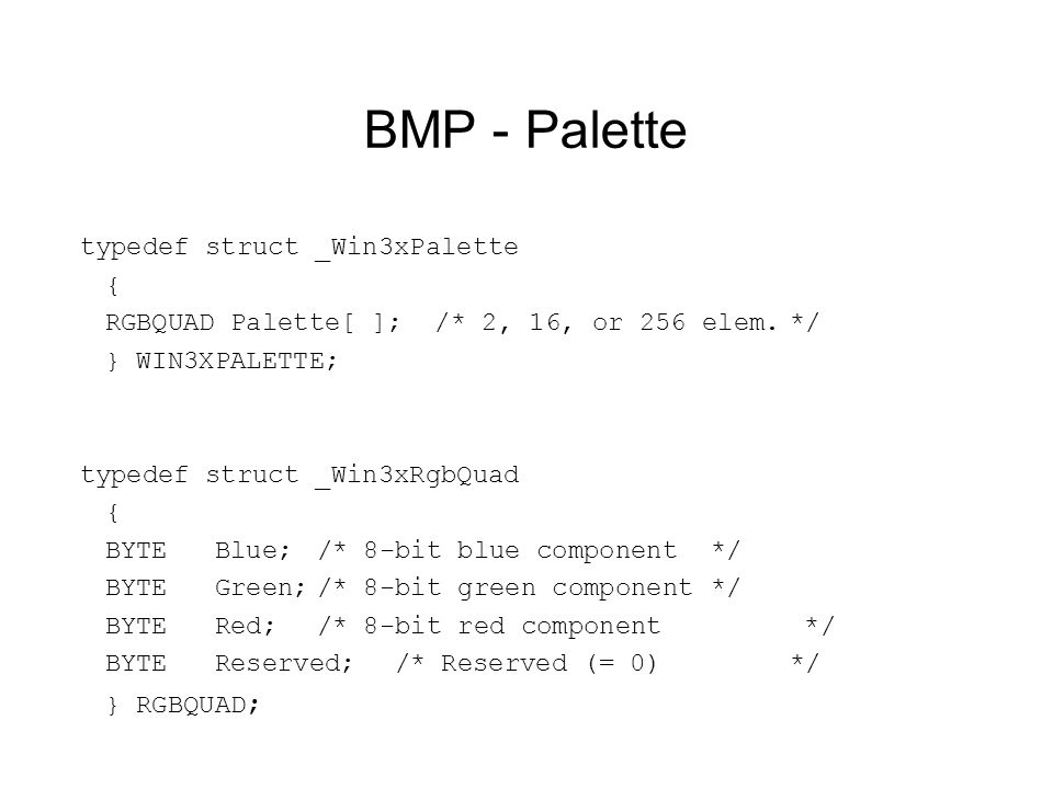 BMP - Palette typedef struct _Win3xPalette { RGBQUAD Palette[ ]; /* 2, 16, or 256 elem.*/ } WIN3XPALETTE; typedef struct _Win3xRgbQuad { BYTE Blue;/* 8-bit blue component*/ BYTE Green;/* 8-bit green component*/ BYTE Red;/* 8-bit red component */ BYTE Reserved;/* Reserved (= 0) */ } RGBQUAD ;