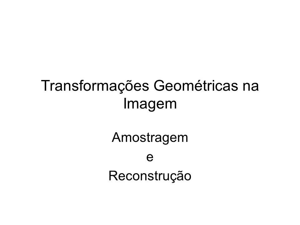 Transformações Geométricas na Imagem Amostragem e Reconstrução