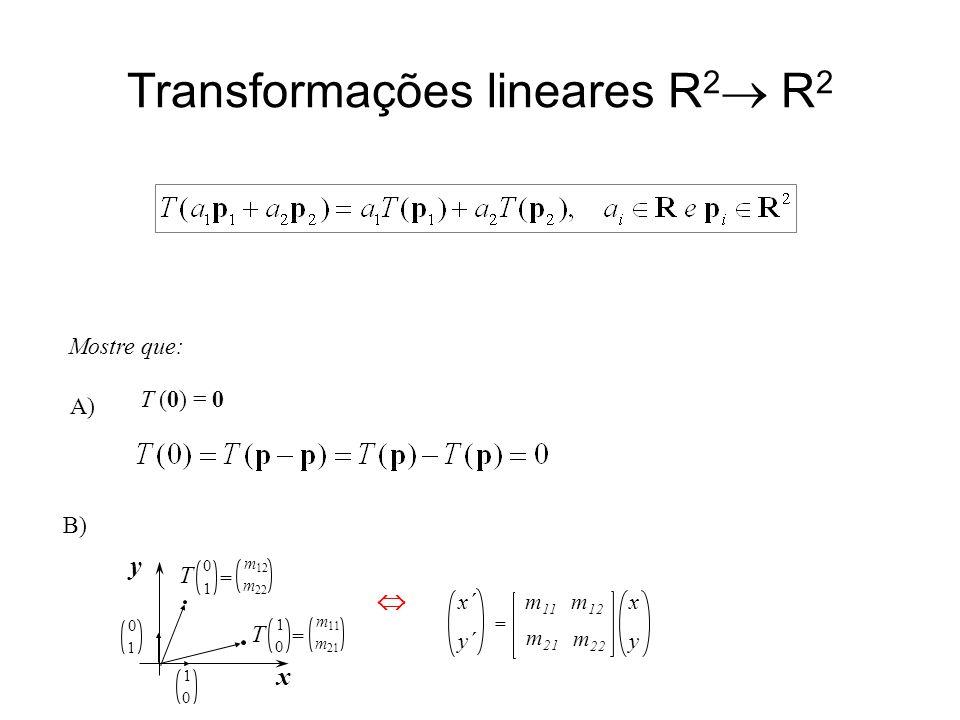Transformações lineares R 2  R 2 x y m 11 x´ y´ = m 21 m 22 m 12 Mostre que: 1 0 x y 0 1 m 11 m 21 1 0 T = m 12 m 22 0 1 T =  T (0) = 0 A) B)