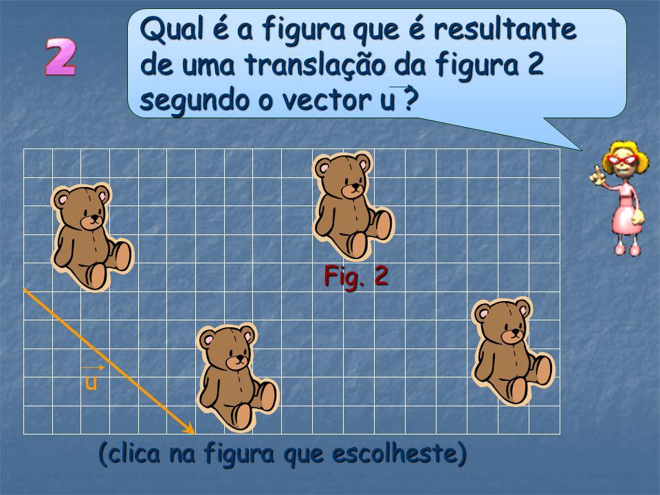 Qual é a figura que se pode obter da figura 1 por translação? Fig. 1 (clica na figura que escolheste)