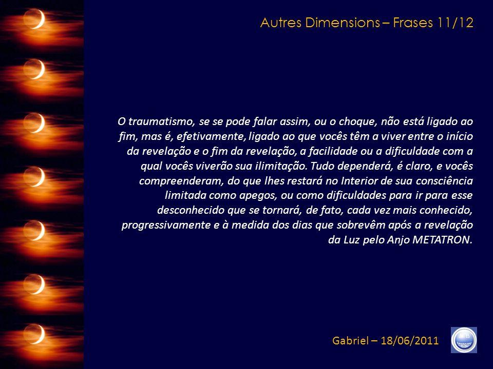 Autres Dimensions – Frases 10/12 Gabriel – 18/06/2011 Essa escolha final não será uma escolha ditada pelas emoções ou pelos medos, não será uma escolha ditada por outra coisa que a própria Vibração da Consciência e do Espírito.
