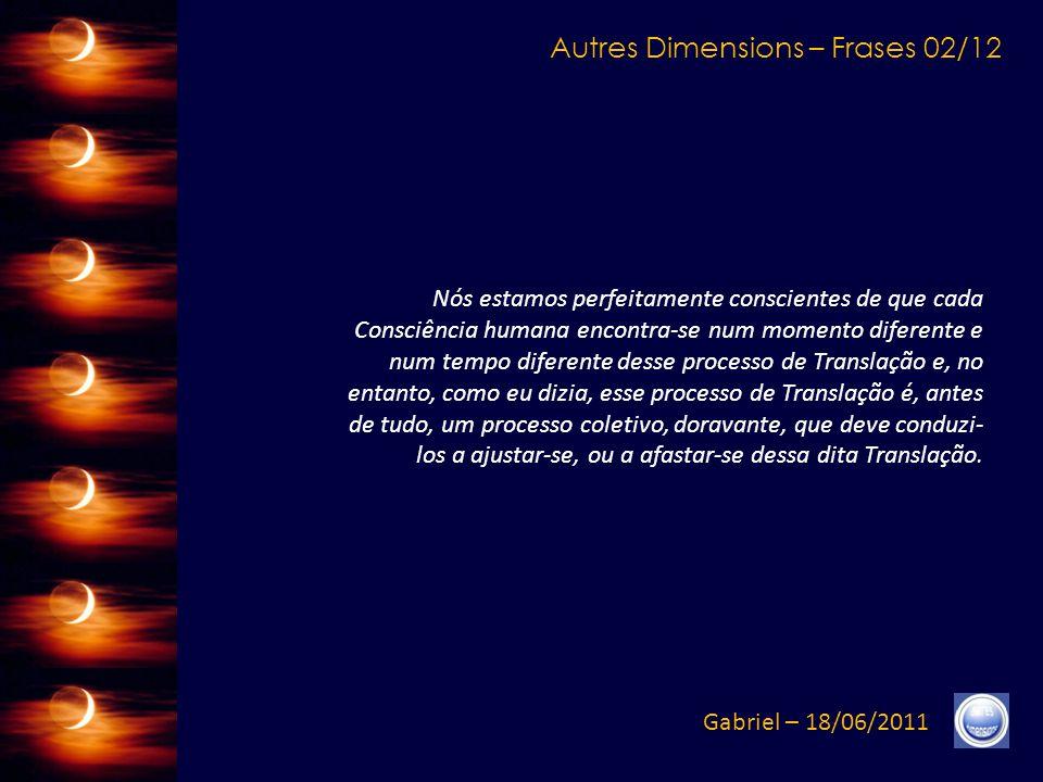 Autres Dimensions – Frases 02/12 Gabriel – 18/06/2011 Nós estamos perfeitamente conscientes de que cada Consciência humana encontra-se num momento diferente e num tempo diferente desse processo de Translação e, no entanto, como eu dizia, esse processo de Translação é, antes de tudo, um processo coletivo, doravante, que deve conduzi- los a ajustar-se, ou a afastar-se dessa dita Translação.