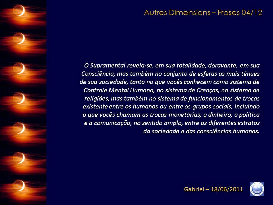 Autres Dimensions – Frases 03/12 Gabriel – 18/06/2011 Compreendam, efetivamente, que o mecanismo que se estende entre o início e o fim da revelação da Luz Vibral será vivido, por cada um de vocês, de maneira extremamente diferente.