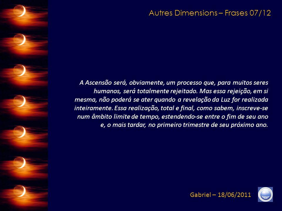 Autres Dimensions – Frases 07/12 Gabriel – 18/06/2011 A Ascensão será, obviamente, um processo que, para muitos seres humanos, será totalmente rejeitado.