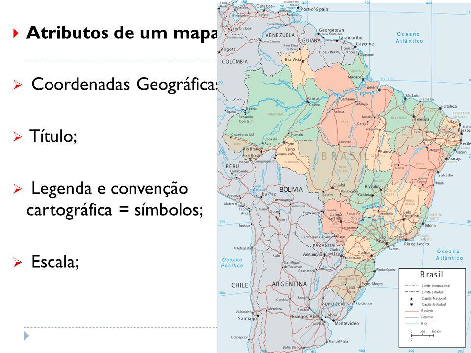  Atributos de um mapa:  Coordenadas Geográficas;  Título;  Legenda e convenção cartográfica = símbolos;  Escala;