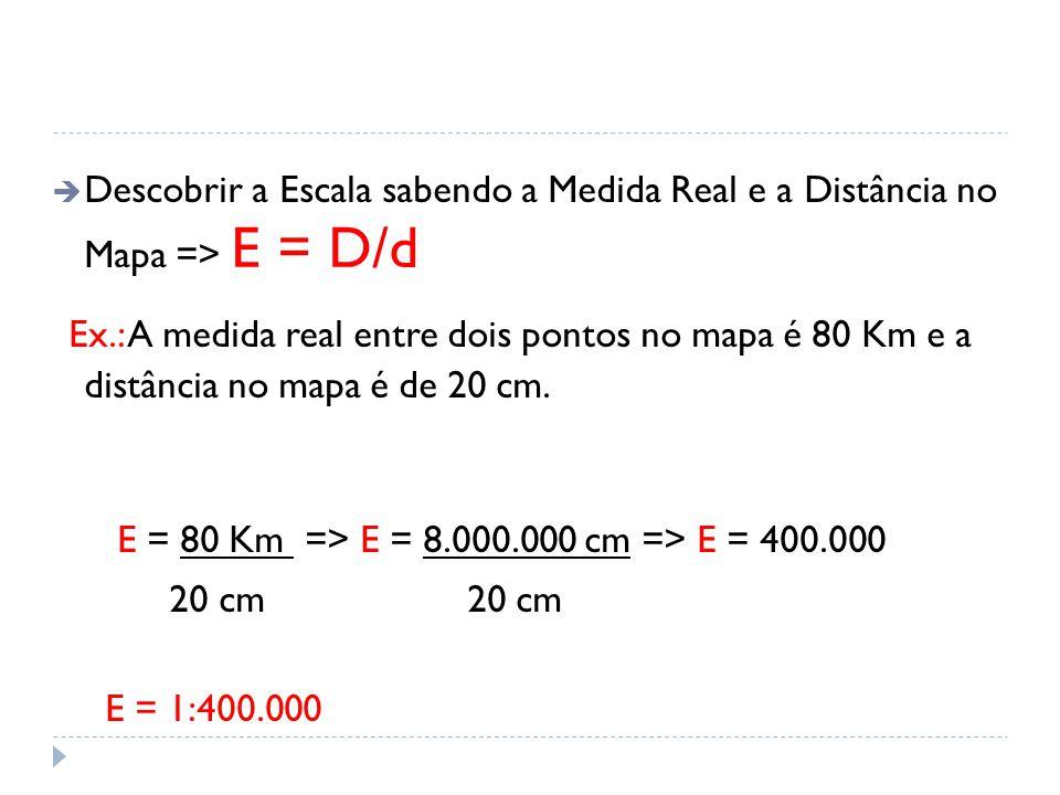  Descobrir a Escala sabendo a Medida Real e a Distância no Mapa => E = D/d Ex.: A medida real entre dois pontos no mapa é 80 Km e a distância no mapa